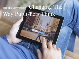 eBooks Conversion - Changing The  Way Publishers Think