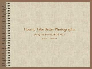 How to Take Better Photographs Using the Toshiba PDR M71 by Mrs. C. Thornton