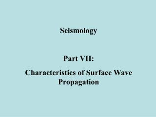 Seismology Part VII:   Characteristics of Surface Wave Propagation