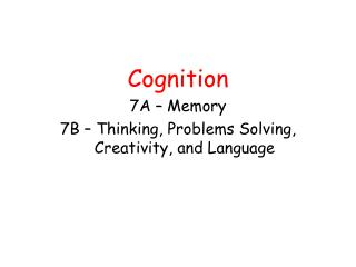 Cognition 7A – Memory 7B – Thinking, Problems Solving, Creativity, and Language