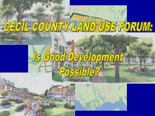 CECIL COUNTY LAND USE FORUM: Is Good Development  Possible?