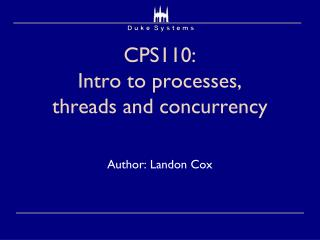 CPS110:  Intro to processes, threads and concurrency