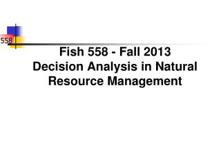 Fish 558 - Fall 2013 Decision Analysis in Natural Resource Management