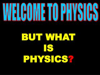 BUT WHAT IS PHYSICS ?