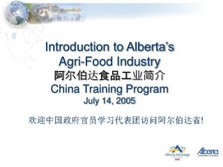 Introduction to Alberta's  Agri-Food Industry 阿尔伯 达 食品工业简介 China Training Program July 14, 2005