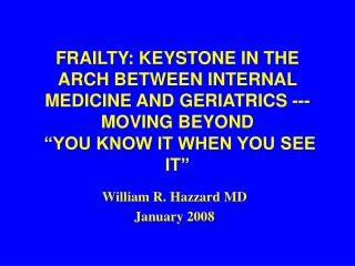 "FRAILTY: KEYSTONE IN THE ARCH BETWEEN INTERNAL MEDICINE AND GERIATRICS --- MOVING BEYOND  ""YOU KNOW IT WHEN YOU SEE IT"