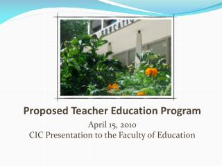 Proposed Teacher Education Program April 15, 2010 CIC Presentation to the Faculty of Education