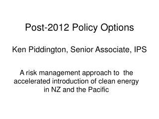 Post-2012 Policy Options Ken Piddington, Senior Associate, IPS