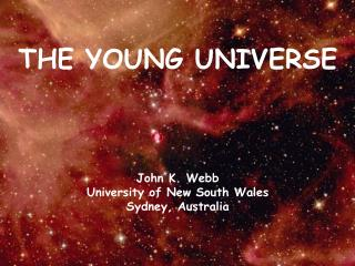 THE YOUNG UNIVERSE John K. Webb University of New South Wales Sydney, Australia