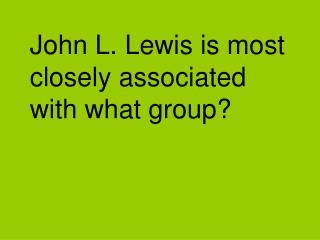 John L. Lewis is most closely associated with what group?