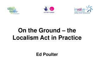 On the Ground – the Localism Act in Practice Ed Poulter