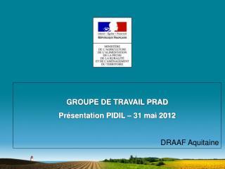 GROUPE DE TRAVAIL PRAD Présentation PIDIL – 31 mai 2012 DRAAF Aquitaine