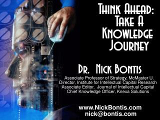 Think Ahead:             Take A            Knowledge             Journey   Dr.  Nick Bontis