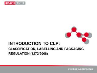 INTRODUCTION TO CLP: CLASSIFICATION, LABELLING AND PACKAGING REGULATION (1272/2008)