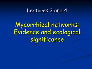 Lectures 3 and 4 Mycorrhizal networks: Evidence and ecological significance
