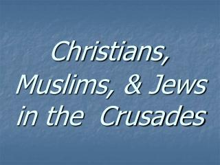 Christians, Muslims, & Jews in the  Crusades