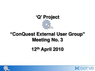 "'Q' Project  ""ConQuest External User Group""  Meeting No. 3 12 th  April 2010"