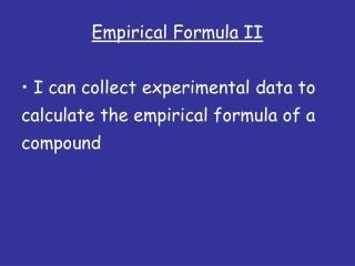 Empirical Formula II  I can collect experimental data to  calculate the empirical formula of a