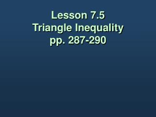 Lesson 7.5 Triangle Inequality pp. 287-290