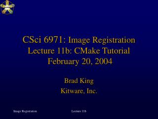 CSci 6971:  Image Registration Lecture 11b: CMake Tutorial  February 20, 2004