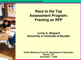 Race to the Top  Assessment Program: Framing an RFP   Lorrie A. Shepard University of Colorado at Boulder       Public M