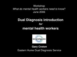 Workshop What do mental health workers need to know ? June 2006