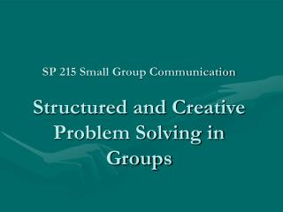 SP 215 Small Group Communication Structured and Creative Problem Solving in Groups
