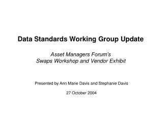 Data Standards Working Group Update Asset Managers Forum's Swaps Workshop and Vendor Exhibit