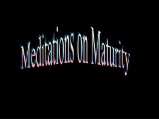 Meditations on Maturity