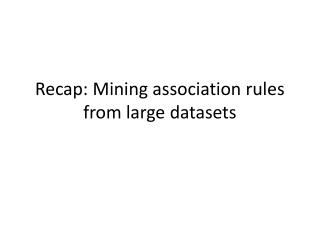 Recap: Mining association rules from large datasets