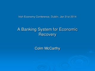 Irish Economy Conference, Dublin, Jan 31st 2014   A Banking System for Economic Recovery