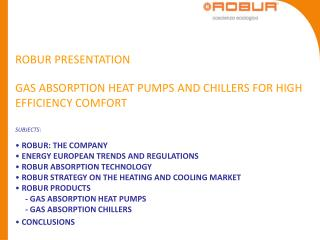 ROBUR PRESENTATION GAS ABSORPTION HEAT PUMPS AND CHILLERS FOR HIGH EFFICIENCY COMFORT SUBJECTS: