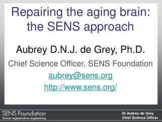 Repairing the aging brain: the SENS approach Aubrey D.N.J. de Grey, Ph.D.