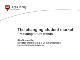 The changing student market  Predicting future trends  Kim Somerville Director of Marketing  Communications k.somerville