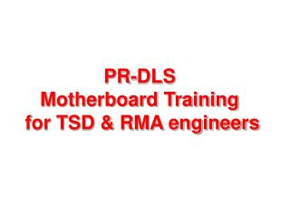 PR-DLS  Motherboard Training  for TSD & RMA engineers