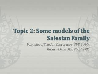 Topic 2: Some models of the Salesian Family