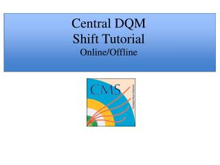 Central DQM  Shift Tutorial Online/Offline