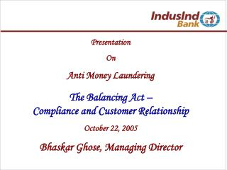 Presentation  On Anti Money Laundering The Balancing Act –  Compliance and Customer Relationship October 22, 2005 Bhas