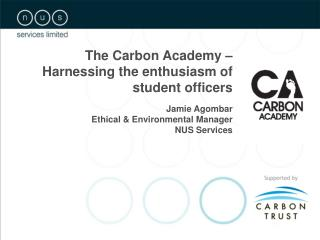 The Carbon Academy – Harnessing the enthusiasm of student officers Jamie Agombar Ethical & Environmental Manager N