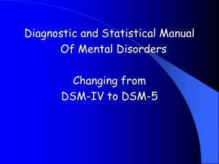 Diagnostic and Statistical Manual  	Of Mental Disorders Changing from  DSM-IV to DSM-5