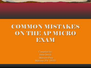 COMMON MISTAKES ON THE AP MICRO EXAM Compiled by:   John Ostick   Malvern Prep Malvern, PA  19355