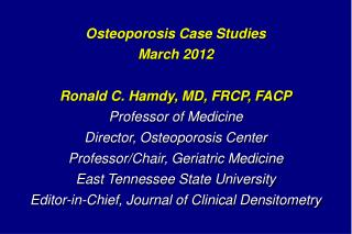 Osteoporosis  Case Studies  March  2012 Ronald C. Hamdy, MD, FRCP, FACP Professor of Medicine