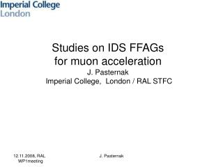 Studies on IDS FFAGs  for muon acceleration  J. Pasternak  Imperial College,  London / RAL STFC