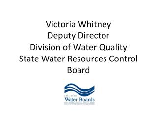 Victoria Whitney Deputy Director  Division of Water Quality State Water Resources Control Board