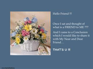 Hello Friend !!! Once I sat and thought of what is a FRIEND to ME ??? And I came to a Conclusion which I would like to s