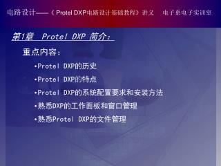 第 1 章   Protel DXP  简介:  重点内容: Protel DXP 的历史 Protel DXP 的 特点 Protel DXP 的系统配置要求和安装方法