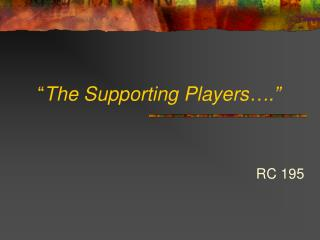 """ The Supporting Players…."""