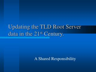 Updating the TLD Root Server data in the 21 st  Century.