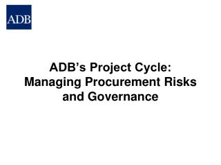 ADB's Project Cycle:  Managing Procurement Risks and Governance