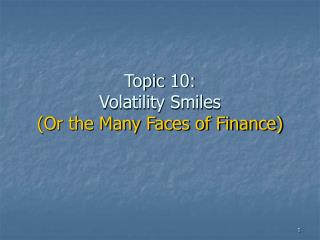Topic 10: Volatility Smiles (Or the Many Faces of Finance)